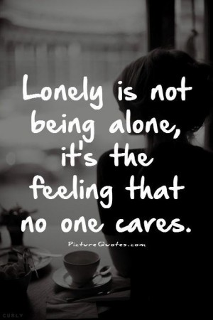 587146792-lonely-is-not-being-alone-its-the-feeling-that-no-one-cares-quote-1.jpg